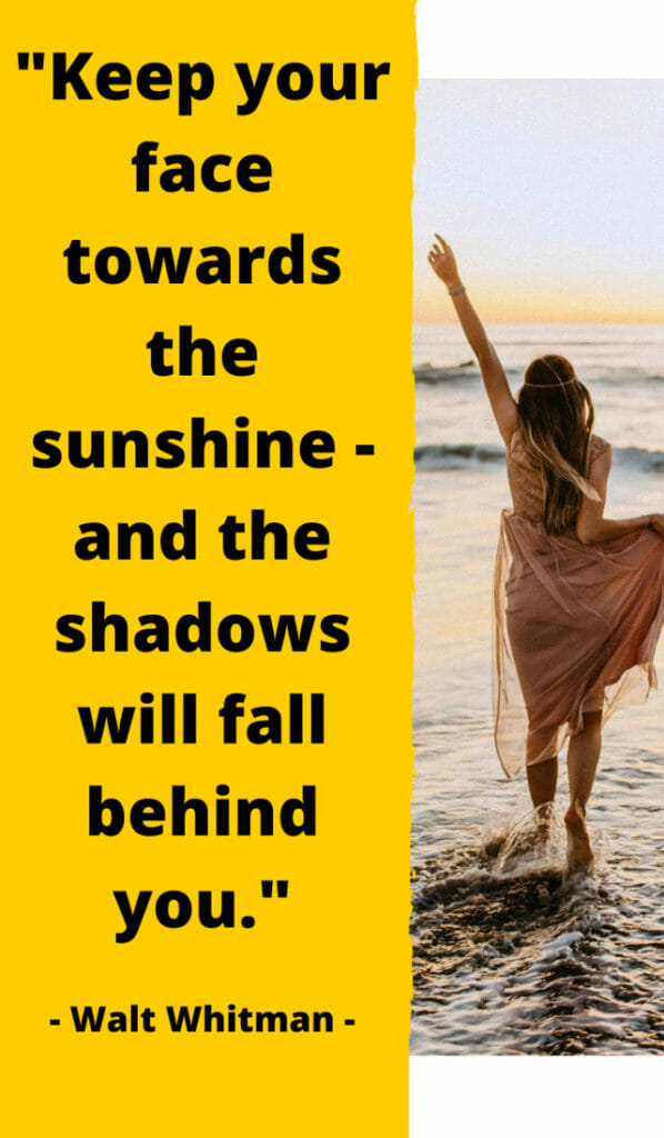 Keep your face towards the sunshine - and the shadows will fall behind you.
